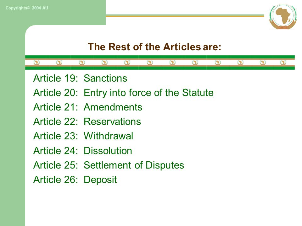 Copyrights© 2004 AU The Rest of the Articles are: Article 19: Sanctions Article 20: Entry into force of the Statute Article 21: Amendments Article 22: Reservations Article 23: Withdrawal Article 24: Dissolution Article 25: Settlement of Disputes Article 26: Deposit