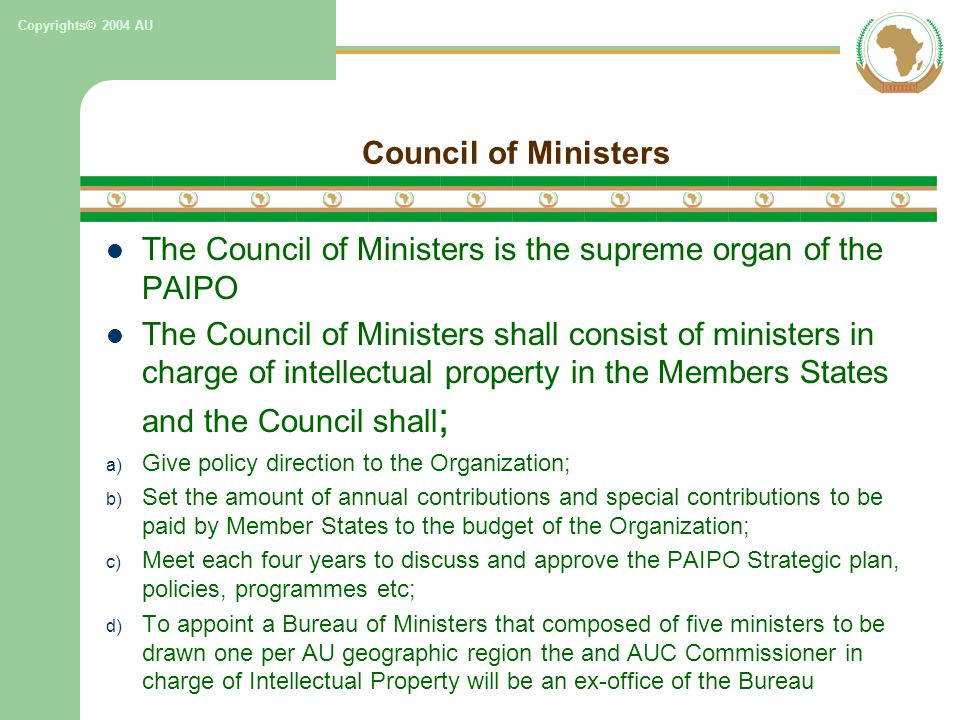 Copyrights© 2004 AU Council of Ministers The Council of Ministers is the supreme organ of the PAIPO The Council of Ministers shall consist of ministers in charge of intellectual property in the Members States and the Council shall ; a) Give policy direction to the Organization; b) Set the amount of annual contributions and special contributions to be paid by Member States to the budget of the Organization; c) Meet each four years to discuss and approve the PAIPO Strategic plan, policies, programmes etc; d) To appoint a Bureau of Ministers that composed of five ministers to be drawn one per AU geographic region the and AUC Commissioner in charge of Intellectual Property will be an ex-office of the Bureau