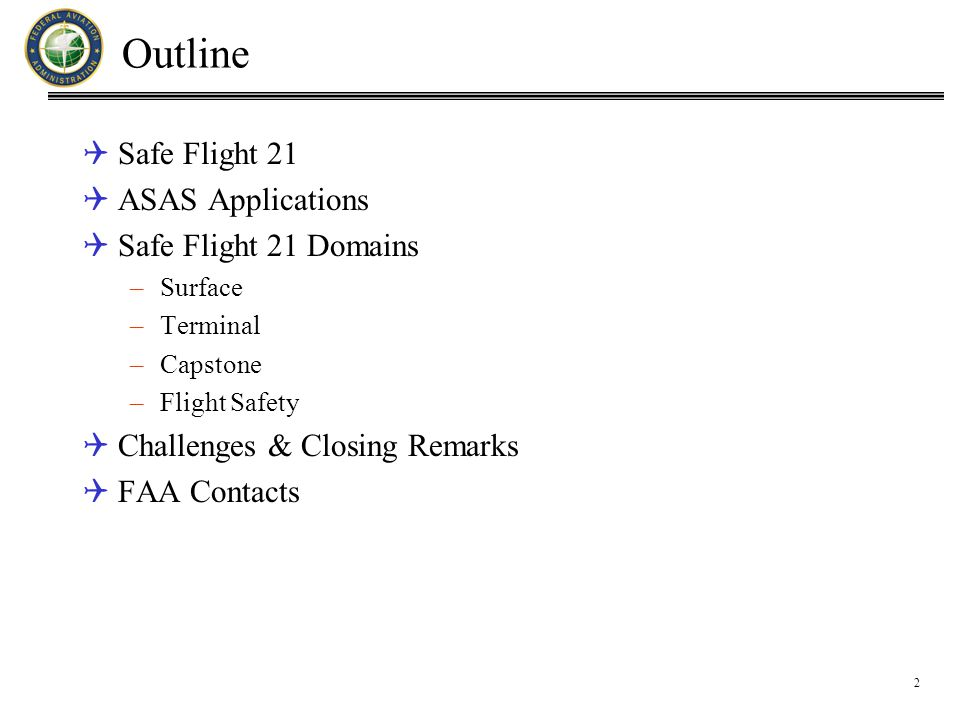 2 Outline  Safe Flight 21  ASAS Applications  Safe Flight 21 Domains –Surface –Terminal –Capstone –Flight Safety  Challenges & Closing Remarks  FAA Contacts