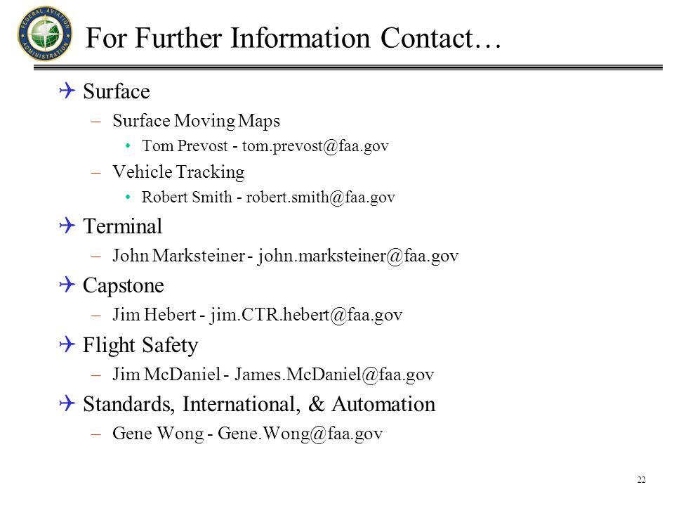 22 For Further Information Contact…  Surface –Surface Moving Maps Tom Prevost - tom.prevost@faa.gov –Vehicle Tracking Robert Smith - robert.smith@faa.gov  Terminal –John Marksteiner - john.marksteiner@faa.gov  Capstone –Jim Hebert - jim.CTR.hebert@faa.gov  Flight Safety –Jim McDaniel - James.McDaniel@faa.gov  Standards, International, & Automation –Gene Wong - Gene.Wong@faa.gov