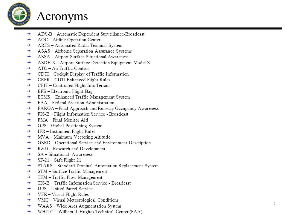 3 Acronyms  ADS-B – Automatic Dependent Surveillance-Broadcast  AOC – Airline Operation Center  ARTS – Automated Radar Terminal System  ASAS – Airborne Separation Assurance Systems  ASSA – Airport Surface Situational Awareness  ASDE-X – Airport Surface Detection Equipment Model X  ATC – Air Traffic Control  CDTI – Cockpit Display of Traffic Information  CEFR – CDTI Enhanced Flight Rules  CFIT – Controlled Flight Into Terrain  EFB – Electronic Flight Bag  ETMS – Enhanced Traffic Management System  FAA – Federal Aviation Administration  FAROA – Final Approach and Runway Occupancy Awareness  FIS-B – Flight Information Service - Broadcast  FMA – Final Monitor Aid  GPS – Global Positioning System  IFR – Instrument Flight Rules  MVA – Minimum Vectoring Altitude  OSED – Operational Service and Environment Description  R&D – Research and Development  SA – Situational Awareness  SF-21 – Safe Flight 21  STARS – Standard Terminal Automation Replacement System  STM – Surface Traffic Management  TFM – Traffic Flow Management  TIS-B – Traffic Information Service - Broadcast  UPS – United Parcel Service  VFR – Visual Flight Rules  VMC – Visual Meteorological Conditions  WAAS – Wide Area Augmentation System  WHJTC – William J.