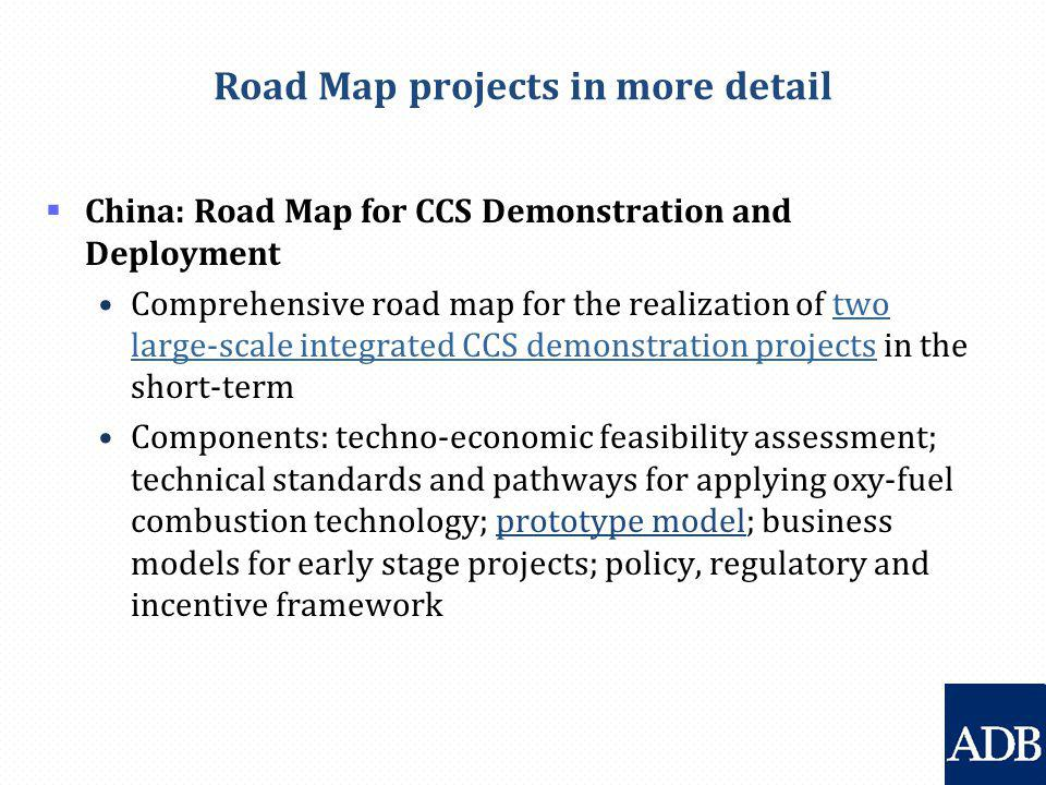 Road Map projects in more detail  China: Road Map for CCS Demonstration and Deployment Comprehensive road map for the realization of two large-scale integrated CCS demonstration projects in the short-term Components: techno-economic feasibility assessment; technical standards and pathways for applying oxy-fuel combustion technology; prototype model; business models for early stage projects; policy, regulatory and incentive framework