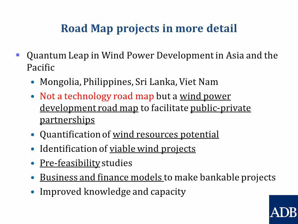 Road Map projects in more detail  Quantum Leap in Wind Power Development in Asia and the Pacific Mongolia, Philippines, Sri Lanka, Viet Nam Not a technology road map but a wind power development road map to facilitate public-private partnerships Quantification of wind resources potential Identification of viable wind projects Pre-feasibility studies Business and finance models to make bankable projects Improved knowledge and capacity