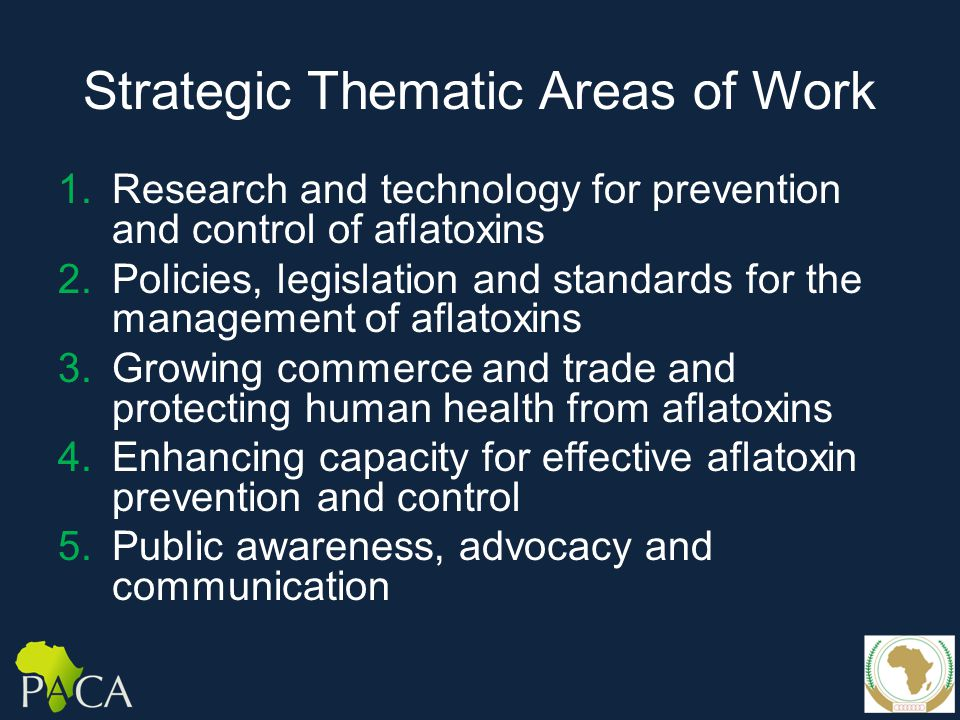 Strategic Thematic Areas of Work 1.Research and technology for prevention and control of aflatoxins 2.Policies, legislation and standards for the management of aflatoxins 3.Growing commerce and trade and protecting human health from aflatoxins 4.Enhancing capacity for effective aflatoxin prevention and control 5.Public awareness, advocacy and communication