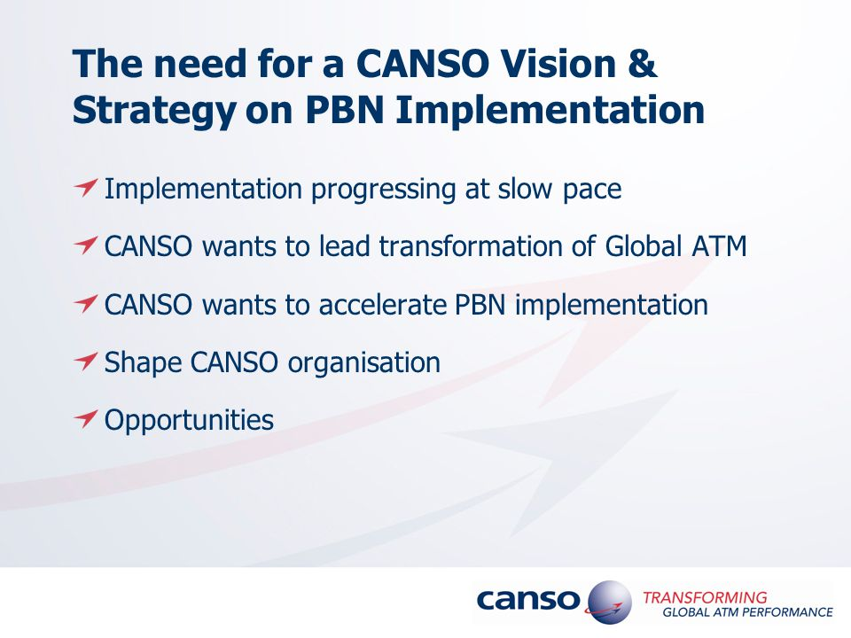 The need for a CANSO Vision & Strategy on PBN Implementation Implementation progressing at slow pace CANSO wants to lead transformation of Global ATM CANSO wants to accelerate PBN implementation Shape CANSO organisation Opportunities