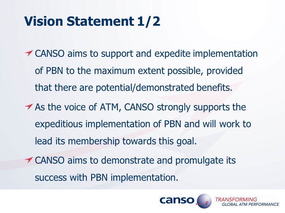 Vision Statement 1/2 CANSO aims to support and expedite implementation of PBN to the maximum extent possible, provided that there are potential/demonstrated benefits.