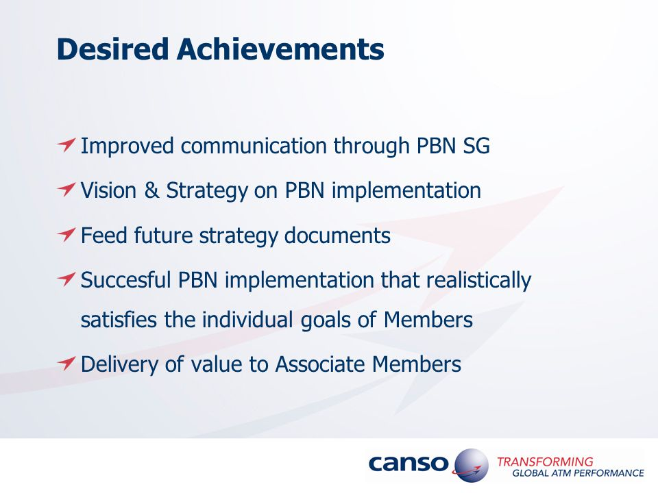 Desired Achievements Improved communication through PBN SG Vision & Strategy on PBN implementation Feed future strategy documents Succesful PBN implementation that realistically satisfies the individual goals of Members Delivery of value to Associate Members