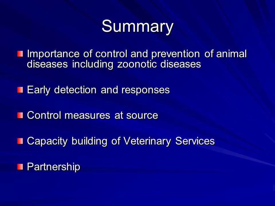 Summary Importance of control and prevention of animal diseases including zoonotic diseases Early detection and responses Control measures at source C