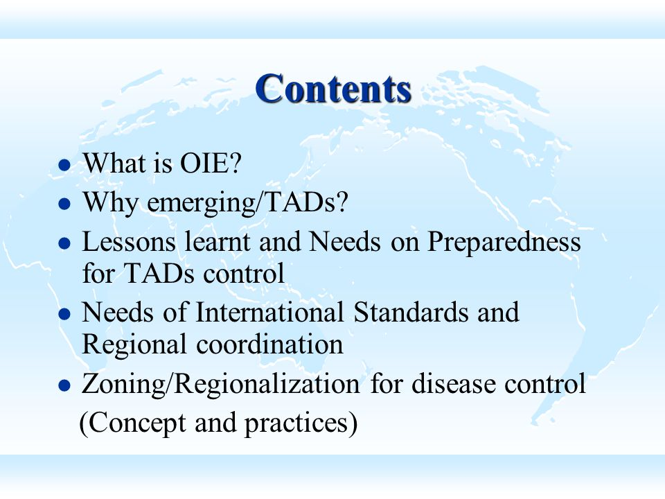 Background of GF-TADs GF-TADs The Global Framework for the progressive control of Transboundary Animal Diseases (GF-TADs) combiningstrengths A joint FAO/OIE initiative combining the strengths of both the organizations to achieve common objectives Regional alliances Facilitate mechanism to empower Regional alliances in the fight against Transboundary Animal Diseases (TADs) capacity buildingestablishing programmes Provide for capacity building and assist in establishing programmes for the specific control of certain TADs based on Regional priorities