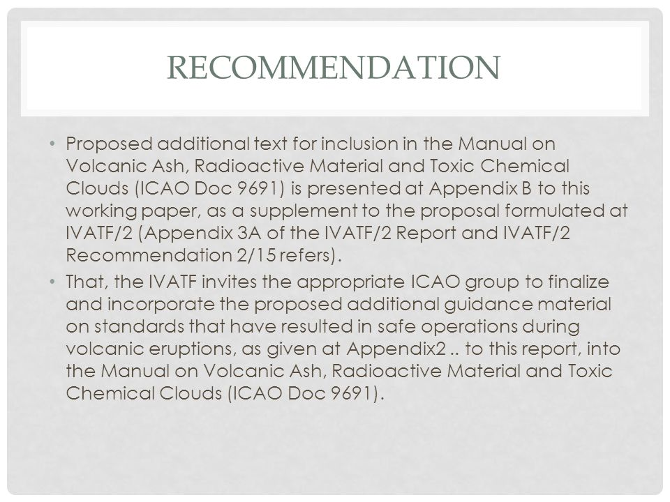 RECOMMENDATION Proposed additional text for inclusion in the Manual on Volcanic Ash, Radioactive Material and Toxic Chemical Clouds (ICAO Doc 9691) is presented at Appendix B to this working paper, as a supplement to the proposal formulated at IVATF/2 (Appendix 3A of the IVATF/2 Report and IVATF/2 Recommendation 2/15 refers).