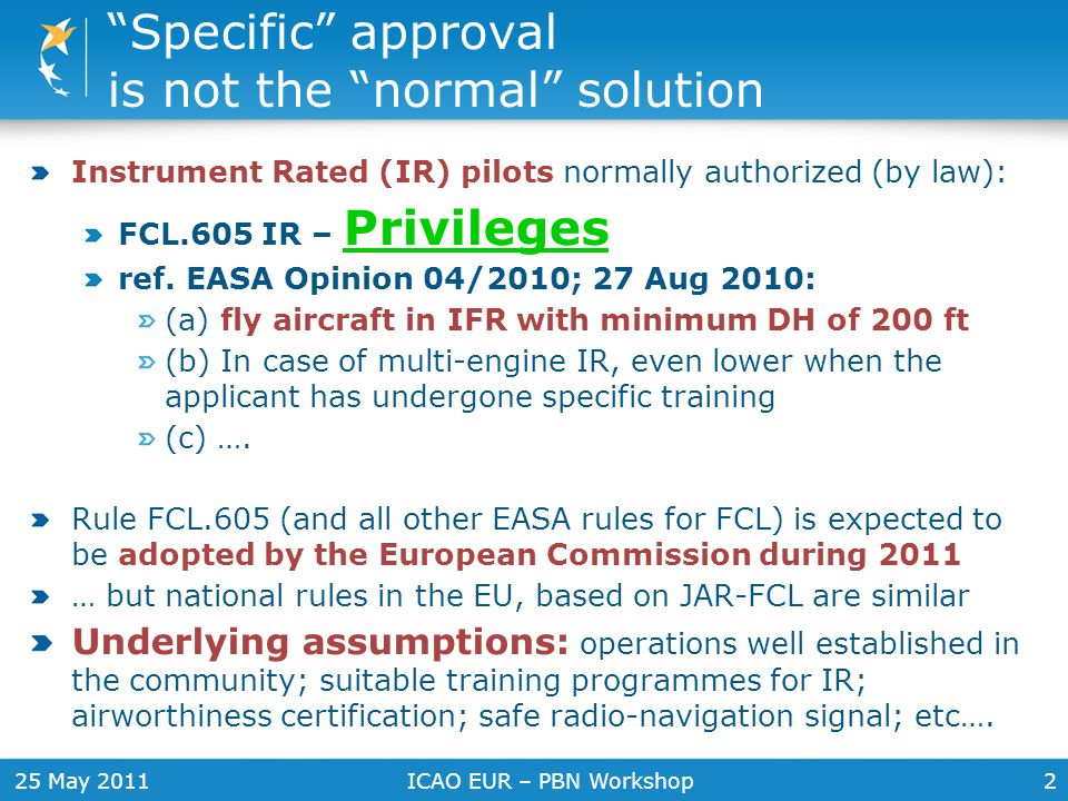 """ICAO EUR – PBN Workshop2 """"Specific"""" approval is not the """"normal"""" solution Instrument Rated (IR) pilots normally authorized (by law): FCL.605 IR – Priv"""