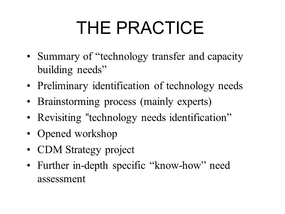 THE PRACTICE Summary of technology transfer and capacity building needs Preliminary identification of technology needs Brainstorming process (mainly experts) Revisiting technology needs identification Opened workshop CDM Strategy project Further in-depth specific know-how need assessment