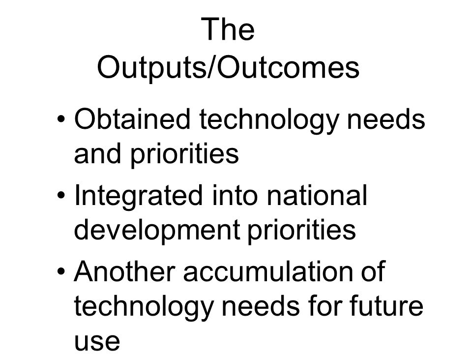 The Outputs/Outcomes Obtained technology needs and priorities Integrated into national development priorities Another accumulation of technology needs for future use