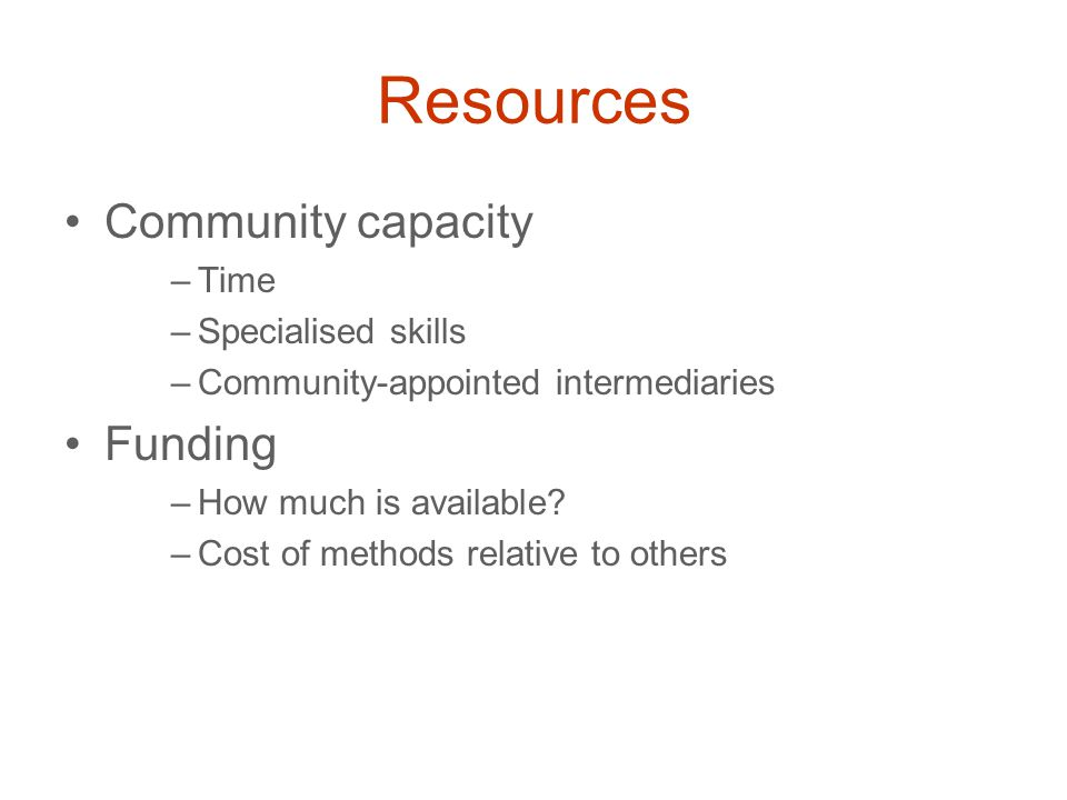 Resources Community capacity –Time –Specialised skills –Community-appointed intermediaries Funding –How much is available.