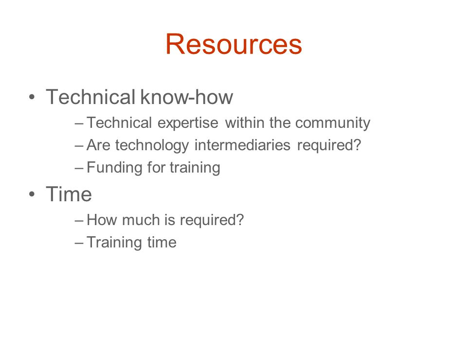 Resources Technical know-how –Technical expertise within the community –Are technology intermediaries required.