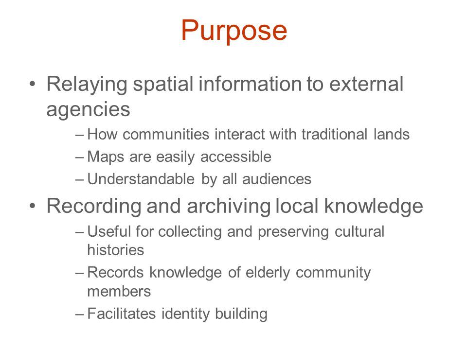 Purpose Relaying spatial information to external agencies –How communities interact with traditional lands –Maps are easily accessible –Understandable by all audiences Recording and archiving local knowledge –Useful for collecting and preserving cultural histories –Records knowledge of elderly community members –Facilitates identity building