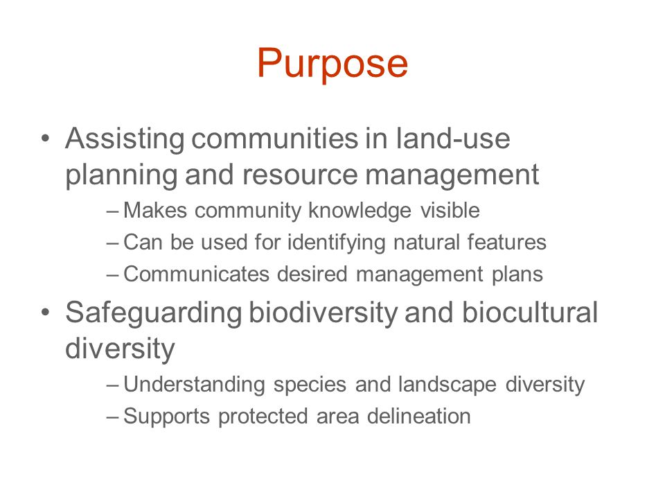 Purpose Assisting communities in land-use planning and resource management –Makes community knowledge visible –Can be used for identifying natural features –Communicates desired management plans Safeguarding biodiversity and biocultural diversity –Understanding species and landscape diversity –Supports protected area delineation