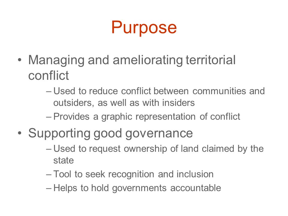 Purpose Managing and ameliorating territorial conflict –Used to reduce conflict between communities and outsiders, as well as with insiders –Provides a graphic representation of conflict Supporting good governance –Used to request ownership of land claimed by the state –Tool to seek recognition and inclusion –Helps to hold governments accountable