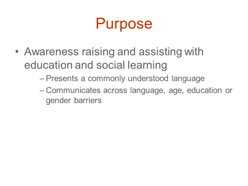 Purpose Awareness raising and assisting with education and social learning –Presents a commonly understood language –Communicates across language, age, education or gender barriers