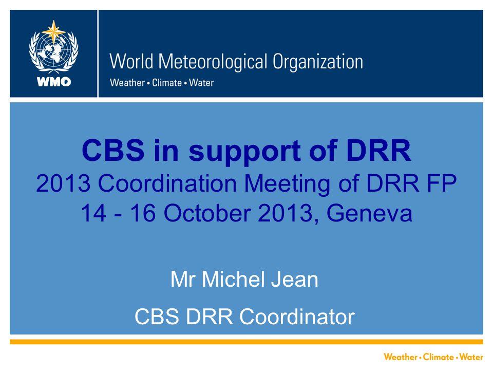 WMO CBS in support of DRR 2013 Coordination Meeting of DRR FP 14 - 16 October 2013, Geneva Mr Michel Jean CBS DRR Coordinator