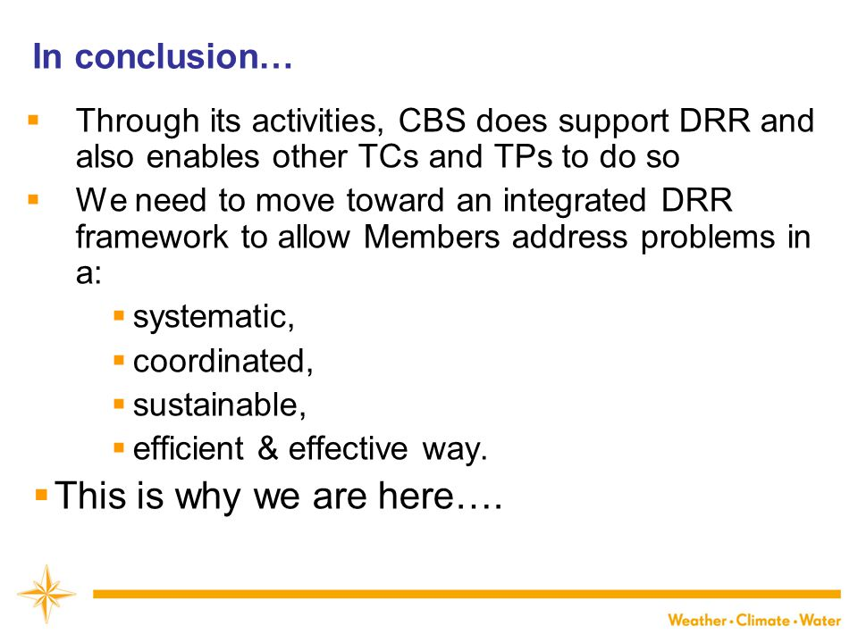 In conclusion…  Through its activities, CBS does support DRR and also enables other TCs and TPs to do so  We need to move toward an integrated DRR framework to allow Members address problems in a:  systematic,  coordinated,  sustainable,  efficient & effective way.