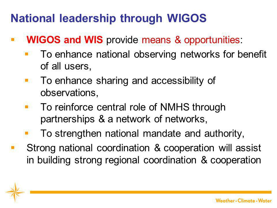 National leadership through WIGOS  WIGOS and WIS provide means & opportunities:  To enhance national observing networks for benefit of all users,  To enhance sharing and accessibility of observations,  To reinforce central role of NMHS through partnerships & a network of networks,  To strengthen national mandate and authority,  Strong national coordination & cooperation will assist in building strong regional coordination & cooperation