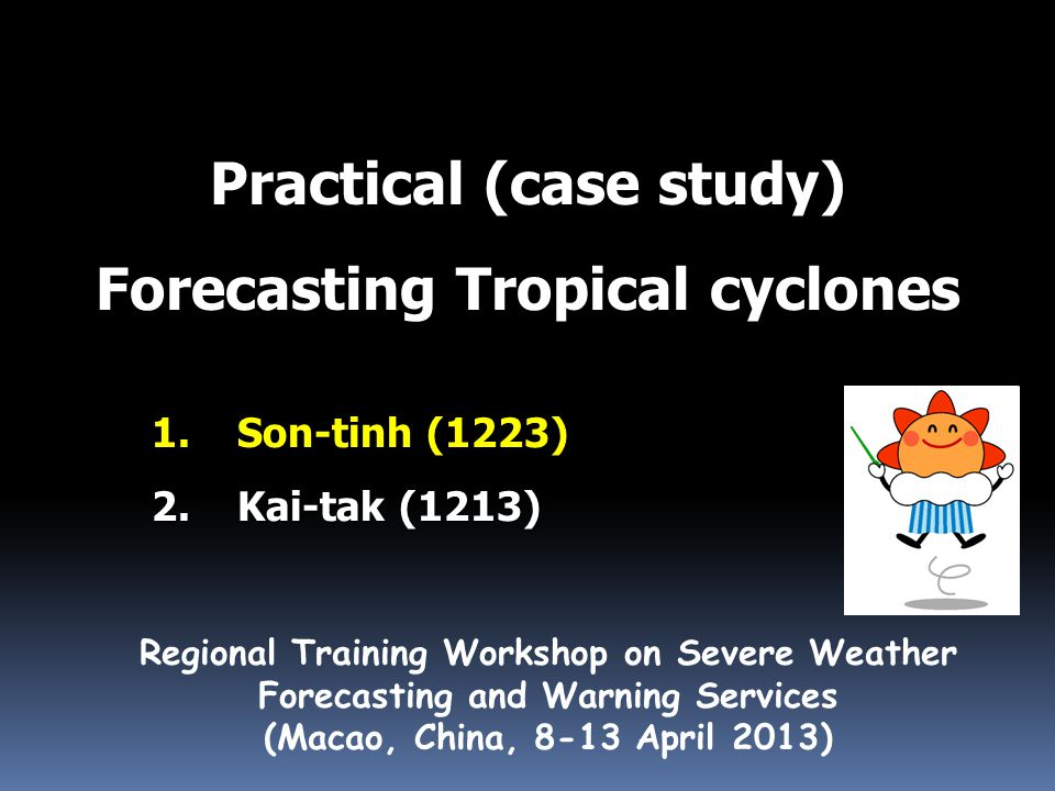 Practical (case study) Forecasting Tropical cyclones Regional Training Workshop on Severe Weather Forecasting and Warning Services (Macao, China, 8-13 April 2013) 1.Son-tinh (1223) 2.Kai-tak (1213)