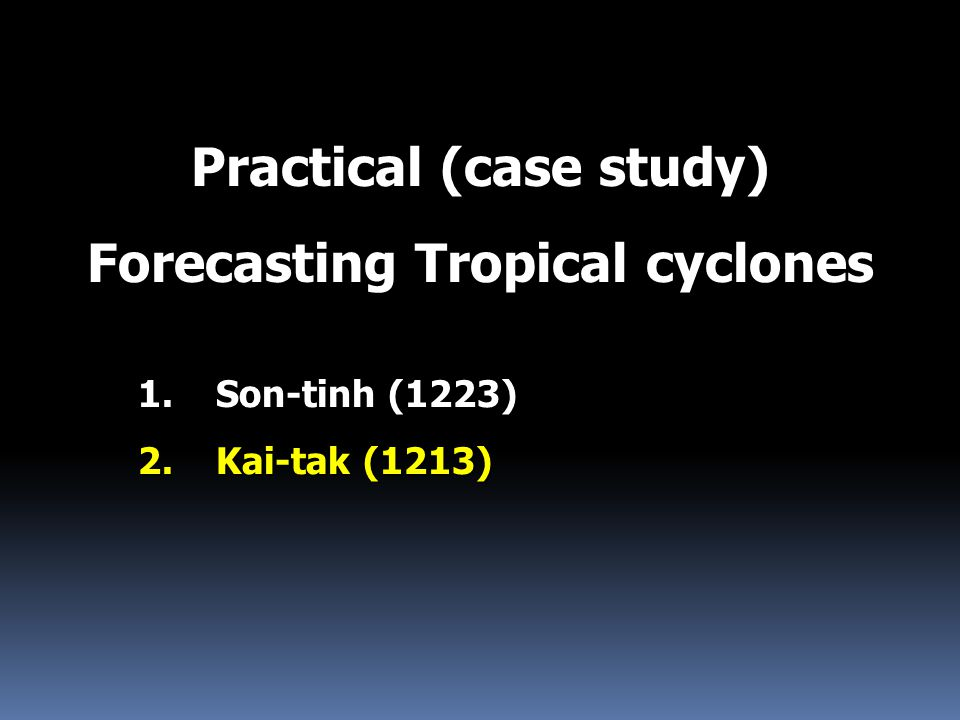 Practical (case study) Forecasting Tropical cyclones 1.Son-tinh (1223) 2.Kai-tak (1213)