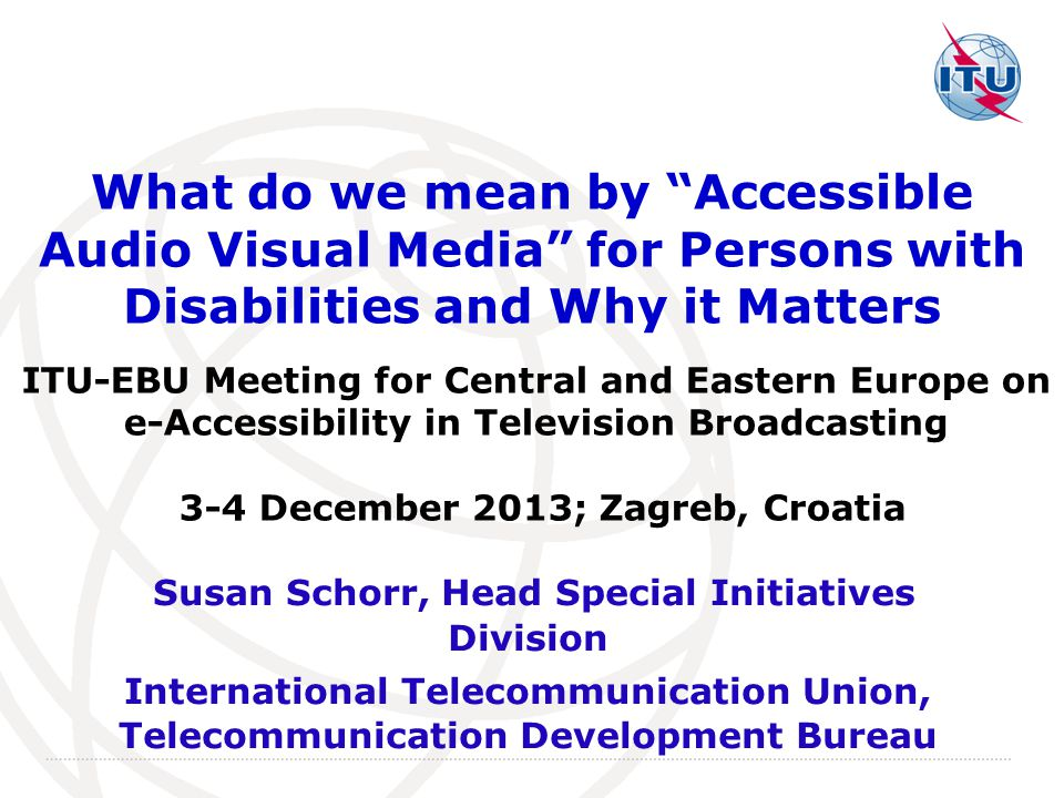 International Telecommunication Union What do we mean by Accessible Audio Visual Media for Persons with Disabilities and Why it Matters Susan Schorr, Head Special Initiatives Division International Telecommunication Union, Telecommunication Development Bureau ITU-EBU Meeting for Central and Eastern Europe on e-Accessibility in Television Broadcasting 3-4 December 2013; Zagreb, Croatia