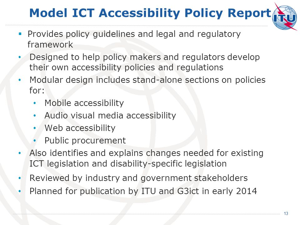 Model ICT Accessibility Policy Report  Provides policy guidelines and legal and regulatory framework Designed to help policy makers and regulators develop their own accessibility policies and regulations Modular design includes stand-alone sections on policies for: Mobile accessibility Audio visual media accessibility Web accessibility Public procurement Also identifies and explains changes needed for existing ICT legislation and disability-specific legislation Reviewed by industry and government stakeholders Planned for publication by ITU and G3ict in early