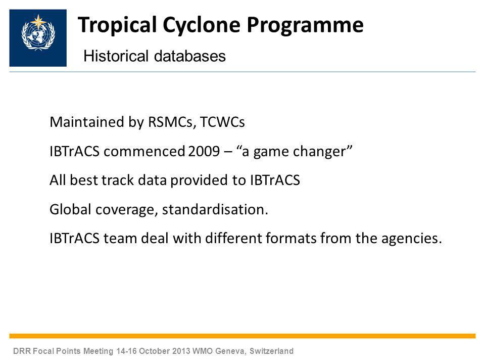 DRR Focal Points Meeting 14-16 October 2013 WMO Geneva, Switzerland Maintained by RSMCs, TCWCs IBTrACS commenced 2009 – a game changer All best track data provided to IBTrACS Global coverage, standardisation.