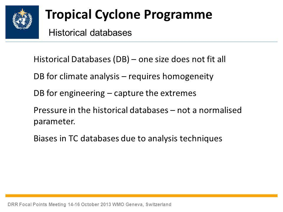 DRR Focal Points Meeting 14-16 October 2013 WMO Geneva, Switzerland Historical Databases (DB) – one size does not fit all DB for climate analysis – requires homogeneity DB for engineering – capture the extremes Pressure in the historical databases – not a normalised parameter.