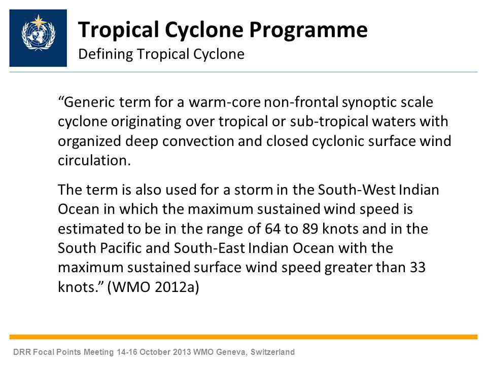 DRR Focal Points Meeting 14-16 October 2013 WMO Geneva, Switzerland Tropical Cyclone Programme Defining Tropical Cyclone Generic term for a warm-core non-frontal synoptic scale cyclone originating over tropical or sub-tropical waters with organized deep convection and closed cyclonic surface wind circulation.