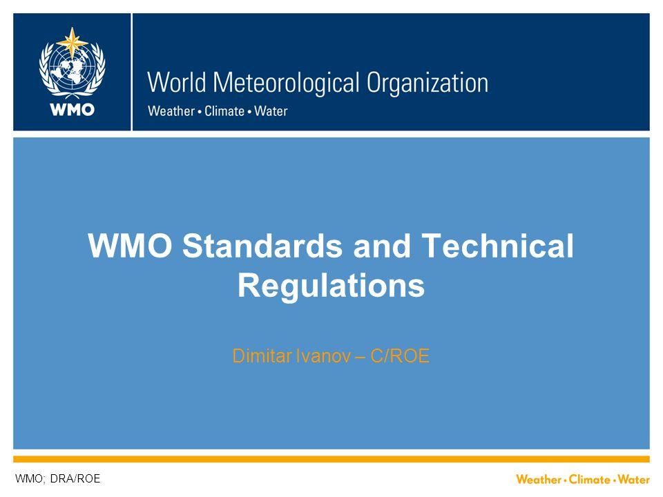 WMO Standards and Technical Regulations Dimitar Ivanov – C/ROE WMO; DRA/ROE