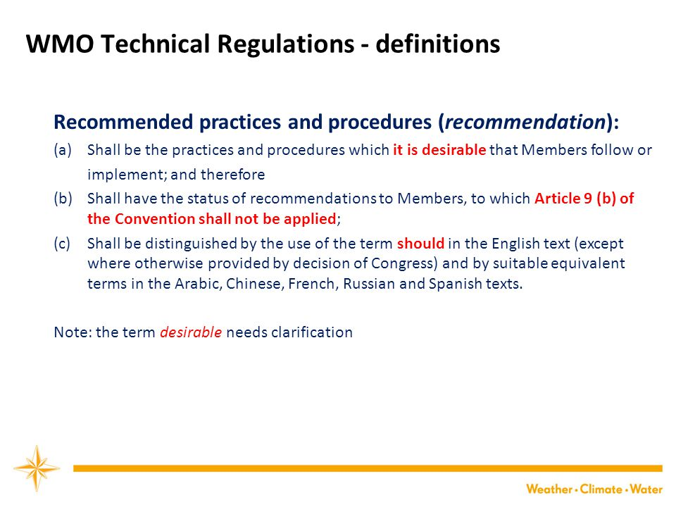 WMO Technical Regulations - definitions Recommended practices and procedures (recommendation): (a) Shall be the practices and procedures which it is desirable that Members follow or implement; and therefore (b) Shall have the status of recommendations to Members, to which Article 9 (b) of the Convention shall not be applied; (c) Shall be distinguished by the use of the term should in the English text (except where otherwise provided by decision of Congress) and by suitable equivalent terms in the Arabic, Chinese, French, Russian and Spanish texts.