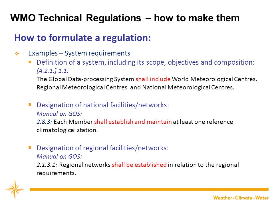 How to formulate a regulation:  Examples – System requirements  Definition of a system, including its scope, objectives and composition: [A.2.1.] 1.1: The Global Data-processing System shall include World Meteorological Centres, Regional Meteorological Centres and National Meteorological Centres.