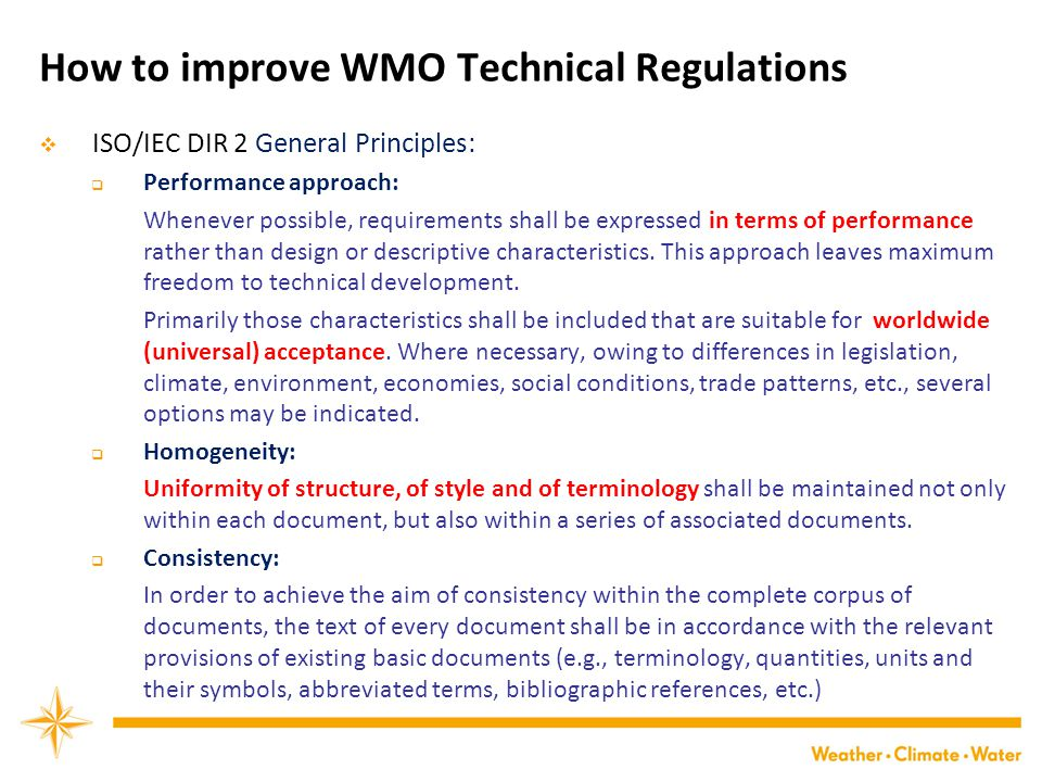 How to improve WMO Technical Regulations  ISO/IEC DIR 2 General Principles:  Performance approach: Whenever possible, requirements shall be expressed in terms of performance rather than design or descriptive characteristics.