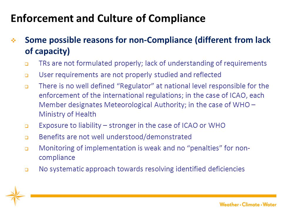 Enforcement and Culture of Compliance  Some possible reasons for non-Compliance (different from lack of capacity)  TRs are not formulated properly; lack of understanding of requirements  User requirements are not properly studied and reflected  There is no well defined Regulator at national level responsible for the enforcement of the international regulations; in the case of ICAO, each Member designates Meteorological Authority; in the case of WHO – Ministry of Health  Exposure to liability – stronger in the case of ICAO or WHO  Benefits are not well understood/demonstrated  Monitoring of implementation is weak and no penalties for non- compliance  No systematic approach towards resolving identified deficiencies