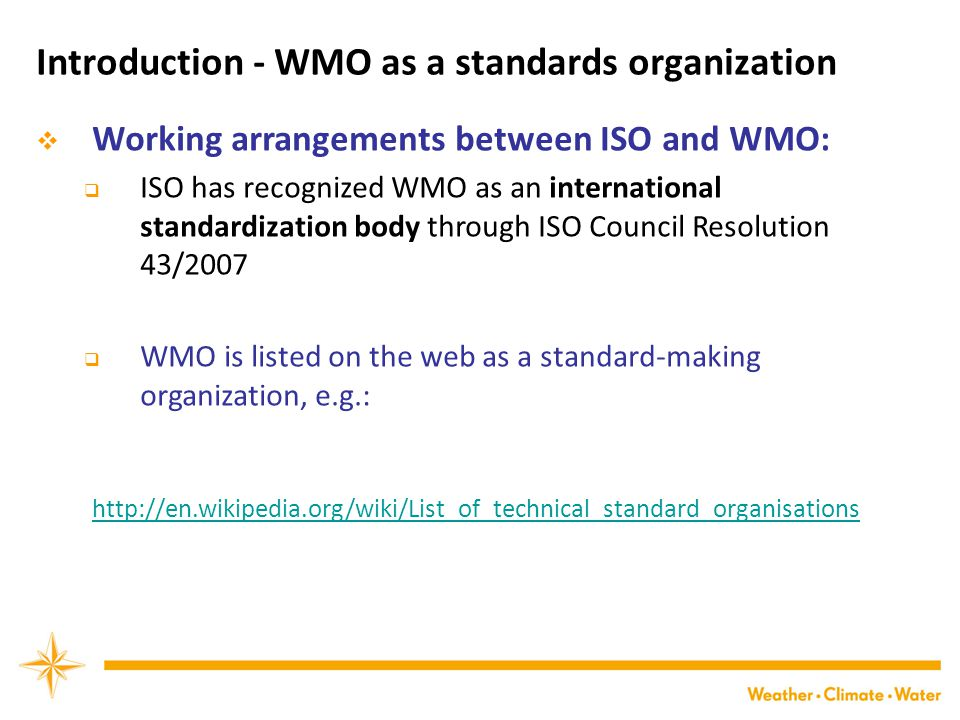 Introduction - WMO as a standards organization  Working arrangements between ISO and WMO:  ISO has recognized WMO as an international standardization body through ISO Council Resolution 43/2007  WMO is listed on the web as a standard-making organization, e.g.: http://en.wikipedia.org/wiki/List_of_technical_standard_organisations
