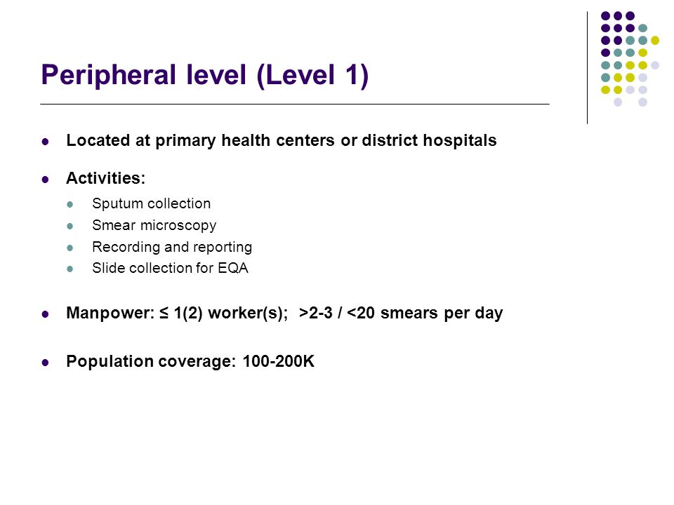 Intermediate level (Level-2) Located at regional health institutions including hospitals Activities: Services to clinics: FM/ZN smear microscopy Culture / ID of MTB; referral services Support activities: (supply of reagents/materials, training; EQA for smear microscopy including supervision) Manpower: 2-3 workers (only for TB work) Population Coverage: 500 - 1,500K