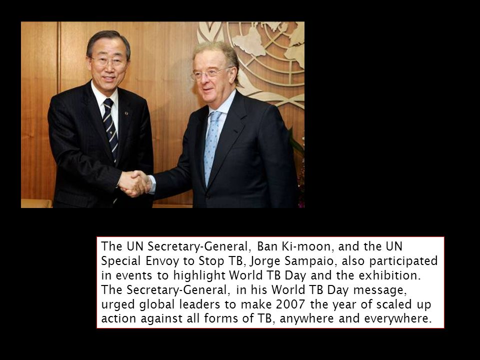 The UN Secretary-General, Ban Ki-moon, and the UN Special Envoy to Stop TB, Jorge Sampaio, also participated in events to highlight World TB Day and the exhibition.