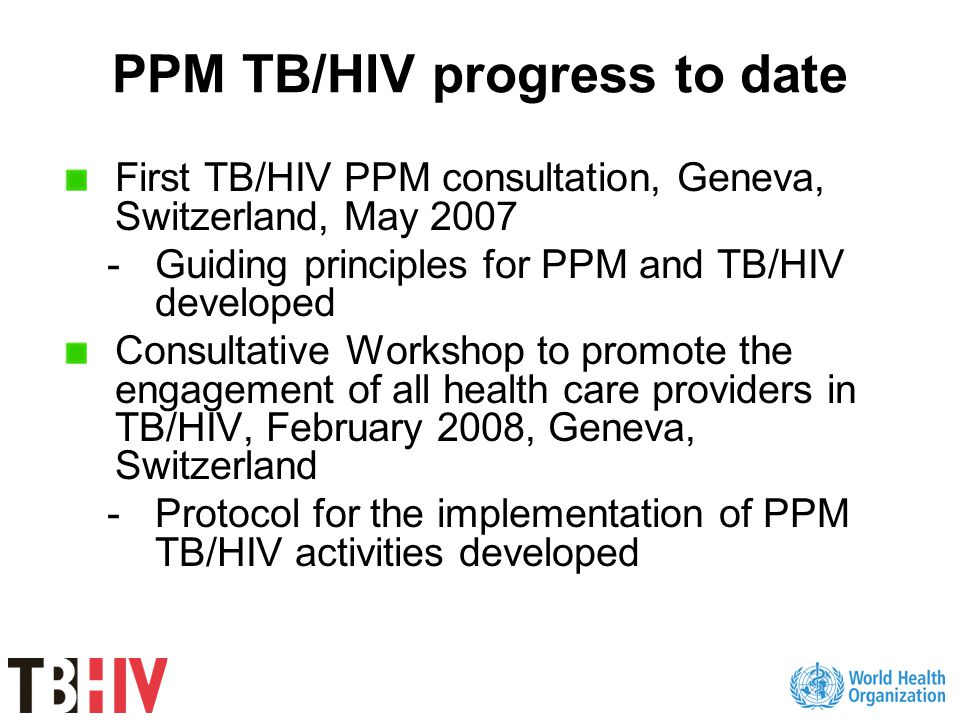 PPM TB/HIV progress to date First TB/HIV PPM consultation, Geneva, Switzerland, May 2007 -Guiding principles for PPM and TB/HIV developed Consultative Workshop to promote the engagement of all health care providers in TB/HIV, February 2008, Geneva, Switzerland -Protocol for the implementation of PPM TB/HIV activities developed