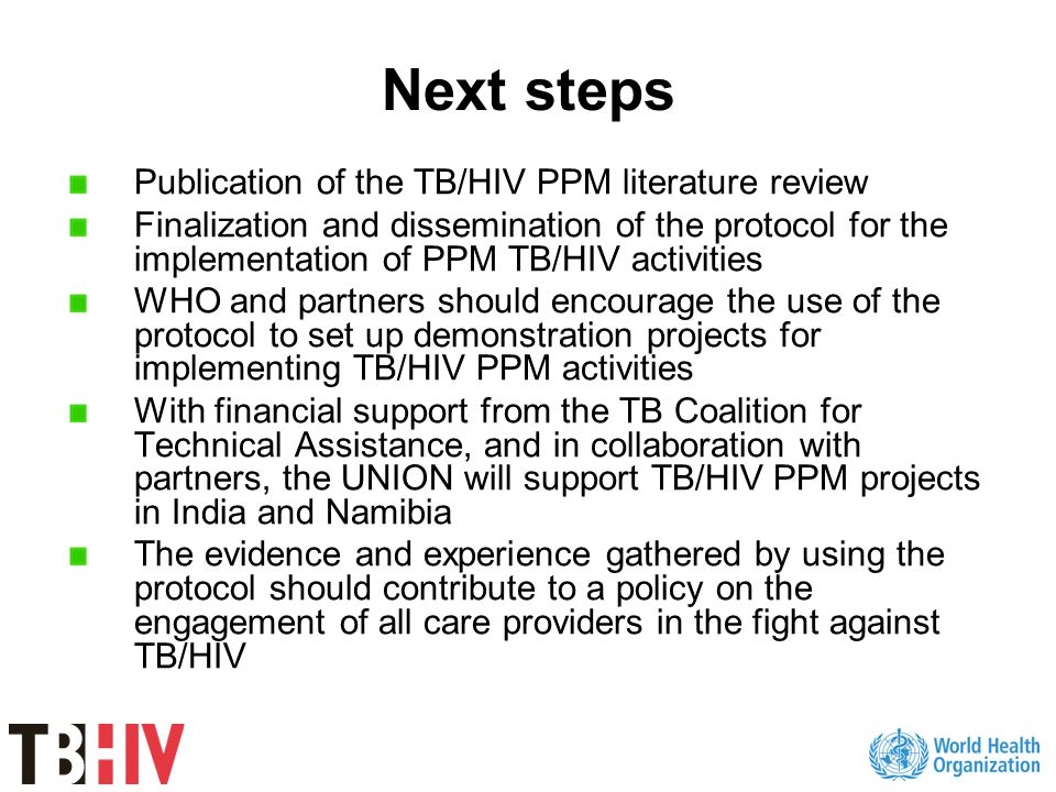 Next steps Publication of the TB/HIV PPM literature review Finalization and dissemination of the protocol for the implementation of PPM TB/HIV activities WHO and partners should encourage the use of the protocol to set up demonstration projects for implementing TB/HIV PPM activities With financial support from the TB Coalition for Technical Assistance, and in collaboration with partners, the UNION will support TB/HIV PPM projects in India and Namibia The evidence and experience gathered by using the protocol should contribute to a policy on the engagement of all care providers in the fight against TB/HIV