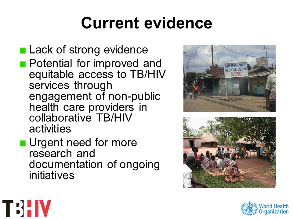 Location and type of providers ProviderCollaborative TB/HIV activities provided by non-public providers KenyaFaith based organizationIntensified TB case finding HIV testing and counseling ART and TB treatment support IndonesiaPrivate not for profit clinicHIV testing and counseling CambodiaFamily Health InternationalReferral KenyaPrivate Practitioners and NGOsReferral Malawi South Africa Zambia NGOIntensified TB case finding Referral Provision of CPT and IPT MalawiMédecins sans frontièresReferral by community volunteers TanzaniaNGOHIV testing and counseling Intensified TB case finding DOT Referral South AfricaCorporate Sector TB diagnosis HIV testing and counseling TB treatment PPM TB/HIV publications with quantitative data
