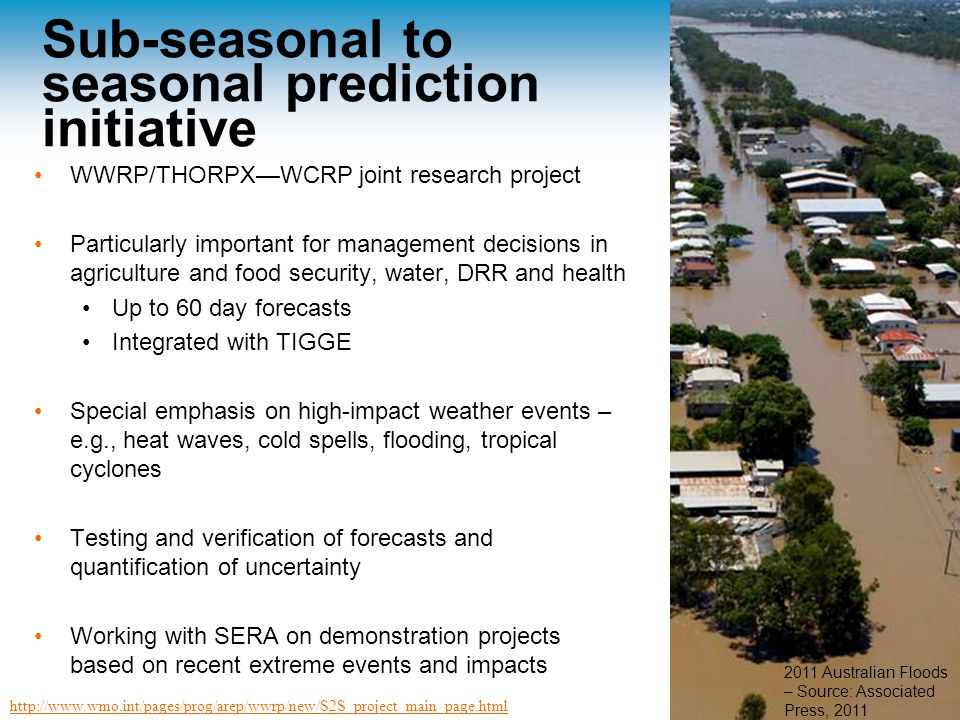 Sub-seasonal to seasonal prediction initiative WWRP/THORPX—WCRP joint research project Particularly important for management decisions in agriculture and food security, water, DRR and health Up to 60 day forecasts Integrated with TIGGE Special emphasis on high-impact weather events – e.g., heat waves, cold spells, flooding, tropical cyclones Testing and verification of forecasts and quantification of uncertainty Working with SERA on demonstration projects based on recent extreme events and impacts http://www.wmo.int/pages/prog/arep/wwrp/new/S2S_project_main_page.html 2011 Australian Floods – Source: Associated Press, 2011