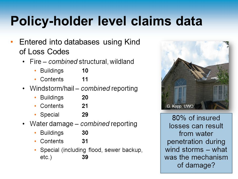 Policy-holder level claims data Entered into databases using Kind of Loss Codes Fire – combined structural, wildland Buildings 10 Contents 11 Windstorm/hail – combined reporting Buildings 20 Contents 21 Special 29 Water damage – combined reporting Buildings 30 Contents 31 Special (including flood, sewer backup, etc.) 39 80% of insured losses can result from water penetration during wind storms – what was the mechanism of damage.