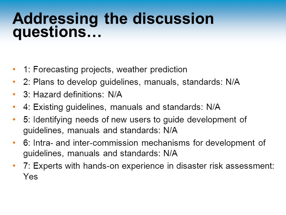 Addressing the discussion questions… 1: Forecasting projects, weather prediction 2: Plans to develop guidelines, manuals, standards: N/A 3: Hazard definitions: N/A 4: Existing guidelines, manuals and standards: N/A 5: Identifying needs of new users to guide development of guidelines, manuals and standards: N/A 6: Intra- and inter-commission mechanisms for development of guidelines, manuals and standards: N/A 7: Experts with hands-on experience in disaster risk assessment: Yes