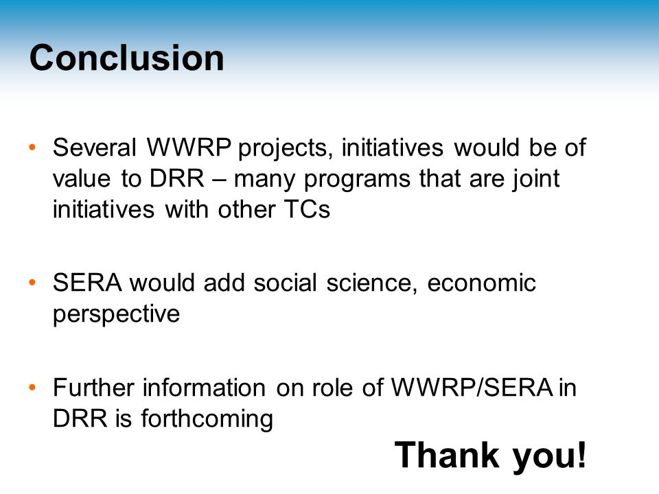 Conclusion Several WWRP projects, initiatives would be of value to DRR – many programs that are joint initiatives with other TCs SERA would add social science, economic perspective Further information on role of WWRP/SERA in DRR is forthcoming Thank you!