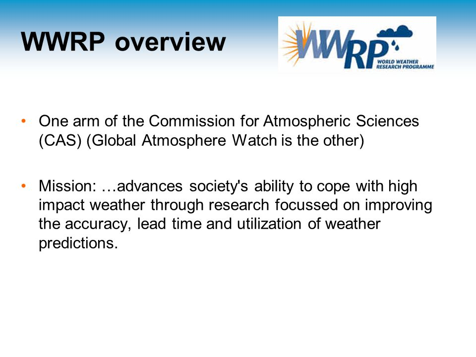 WWRP overview One arm of the Commission for Atmospheric Sciences (CAS) (Global Atmosphere Watch is the other) Mission: …advances society s ability to cope with high impact weather through research focussed on improving the accuracy, lead time and utilization of weather predictions.
