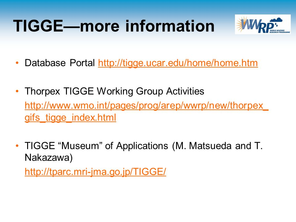 TIGGE—more information Database Portal http://tigge.ucar.edu/home/home.htmhttp://tigge.ucar.edu/home/home.htm Thorpex TIGGE Working Group Activities http://www.wmo.int/pages/prog/arep/wwrp/new/thorpex_ gifs_tigge_index.htmlhttp://www.wmo.int/pages/prog/arep/wwrp/new/thorpex_ gifs_tigge_index.html TIGGE Museum of Applications (M.